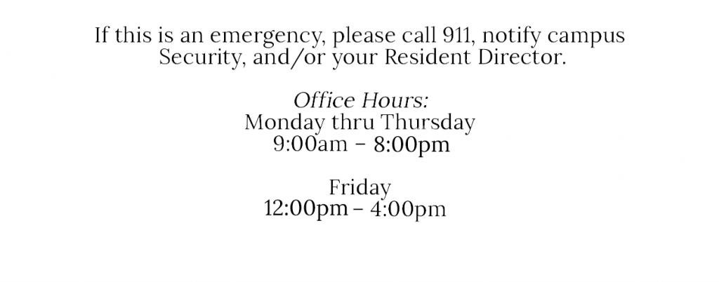 If this is an emergency, please call 911, notify campus Security, and/or your Resident Direction. Office hours are Monday thru Thursday 9:00am - 8:00pm and Friday 12:00pm - 4:00 pm.