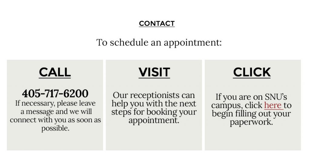 Call 405-717-6200 to schedule an appointment. Visit our receptionists who can help you with the next steps for booking your appointment. If you are on SNU's campus, click here to begin filling out your paperwork.